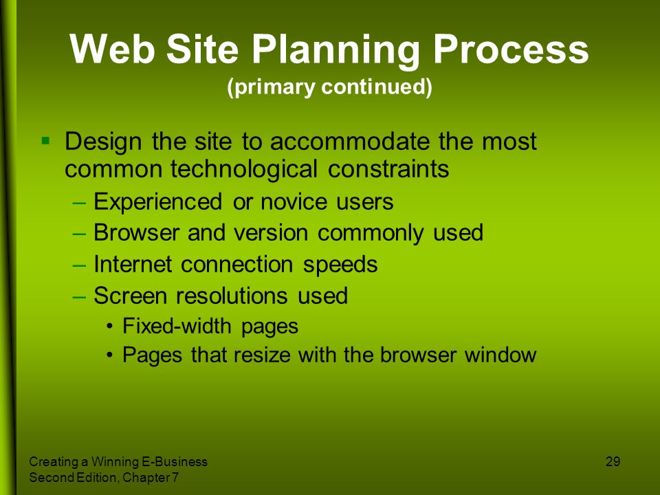 Creating a Winning E-Business Second Edition, Chapter 7 29 Web Site Planning Process (primary continued) Design the site to accommodate the most commo