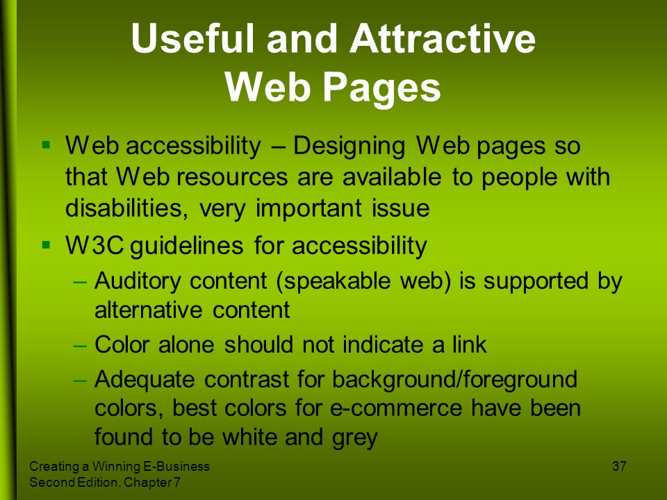 Creating a Winning E-Business Second Edition, Chapter 7 37 Useful and Attractive Web Pages Web accessibility – Designing Web pages so that Web resourc