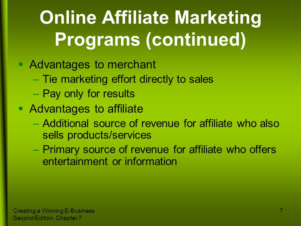 Creating a Winning E-Business Second Edition, Chapter 7 7 Online Affiliate Marketing Programs (continued) Advantages to merchant –Tie marketing effort
