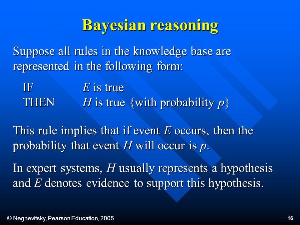 © Negnevitsky, Pearson Education, 2005 16 Suppose all rules in the knowledge base are represented in the following form: This rule implies that if event E occurs, then the probability that event H will occur is p.