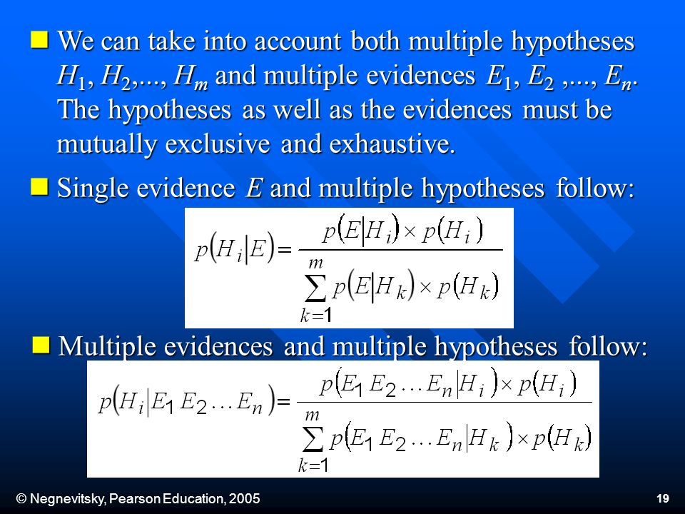 © Negnevitsky, Pearson Education, 2005 19 We can take into account both multiple hypotheses H 1, H 2,..., H m and multiple evidences E 1, E 2,..., E n.