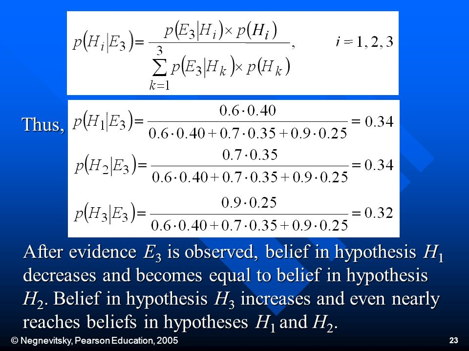 © Negnevitsky, Pearson Education, 2005 23 After evidence E 3 is observed, belief in hypothesis H 1 decreases and becomes equal to belief in hypothesis H 2.