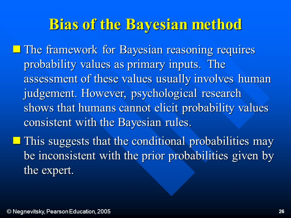 © Negnevitsky, Pearson Education, 2005 26 The framework for Bayesian reasoning requires probability values as primary inputs.