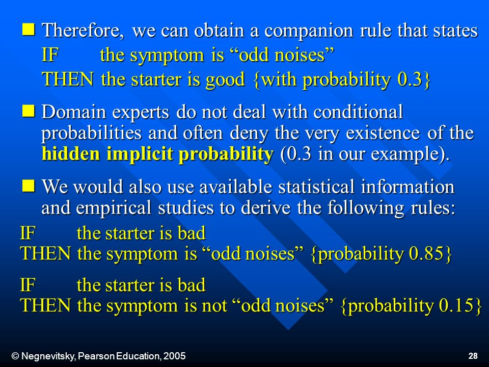 © Negnevitsky, Pearson Education, 2005 28 Therefore, we can obtain a companion rule that states IF the symptom is odd noises THEN the starter is good {with probability 0.3} Therefore, we can obtain a companion rule that states IF the symptom is odd noises THEN the starter is good {with probability 0.3} Domain experts do not deal with conditional probabilities and often deny the very existence of the hidden implicit probability (0.3 in our example).