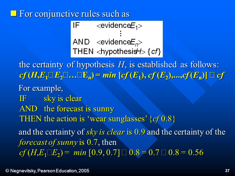 © Negnevitsky, Pearson Education, 2005 37 For conjunctive rules such as For conjunctive rules such as the certainty of hypothesis H, is established as follows: cf (H,E 1 E 2 … E n ) = min [cf (E 1 ), cf (E 2 ),...,cf (E n )] cf the certainty of hypothesis H, is established as follows: cf (H,E 1 E 2 … E n ) = min [cf (E 1 ), cf (E 2 ),...,cf (E n )] cf For example, IF sky is clear AND the forecast is sunny THEN the action is wear sunglasses {cf 0.8} For example, IF sky is clear AND the forecast is sunny THEN the action is wear sunglasses {cf 0.8} and the certainty of sky is clear is 0.9 and the certainty of the forecast of sunny is 0.7, then cf (H,E 1 E 2 ) = min [0.9, 0.7] 0.8 = 0.7 0.8 = 0.56 and the certainty of sky is clear is 0.9 and the certainty of the forecast of sunny is 0.7, then cf (H,E 1 E 2 ) = min [0.9, 0.7] 0.8 = 0.7 0.8 = 0.56