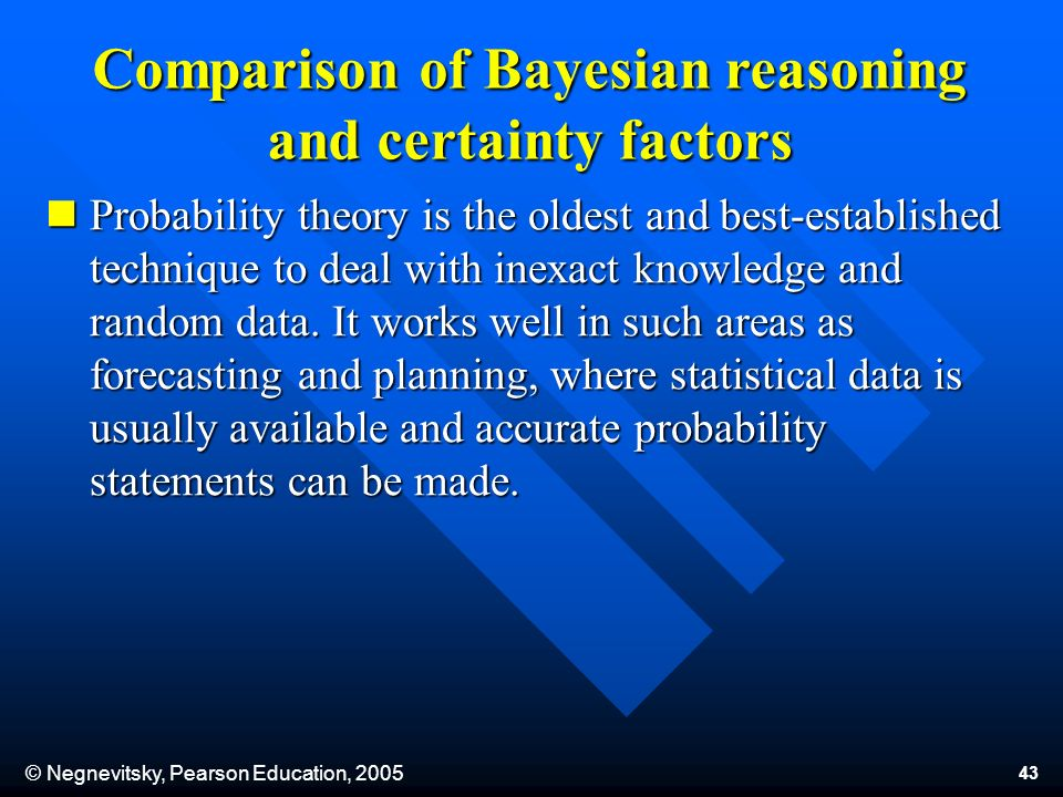 © Negnevitsky, Pearson Education, 2005 43 Comparison of Bayesian reasoning and certainty factors Probability theory is the oldest and best-established technique to deal with inexact knowledge and random data.