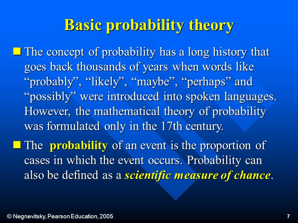 © Negnevitsky, Pearson Education, 2005 7 The concept of probability has a long history that goes back thousands of years when words like probably, likely, maybe, perhaps and possibly were introduced into spoken languages.