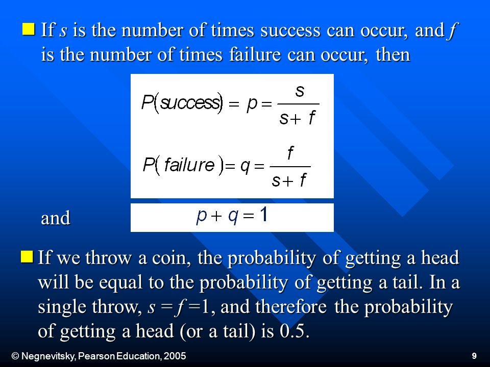 © Negnevitsky, Pearson Education, 2005 9 If s is the number of times success can occur, and f is the number of times failure can occur, then If s is the number of times success can occur, and f is the number of times failure can occur, then If we throw a coin, the probability of getting a head will be equal to the probability of getting a tail.
