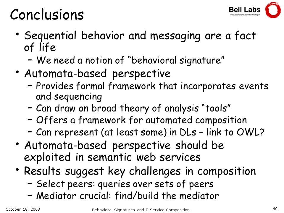 October 18, 2003 Behavioral Signatures and E-Service Composition 40 Conclusions Sequential behavior and messaging are a fact of life – We need a notio