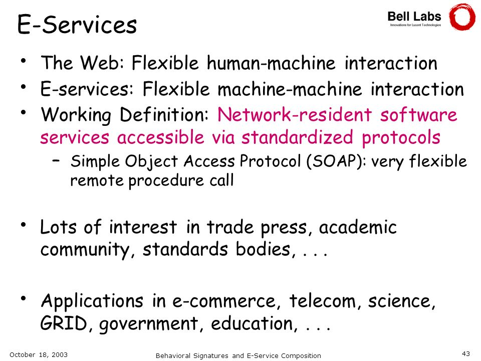 October 18, 2003 Behavioral Signatures and E-Service Composition 43 E-Services The Web: Flexible human-machine interaction E-services: Flexible machin
