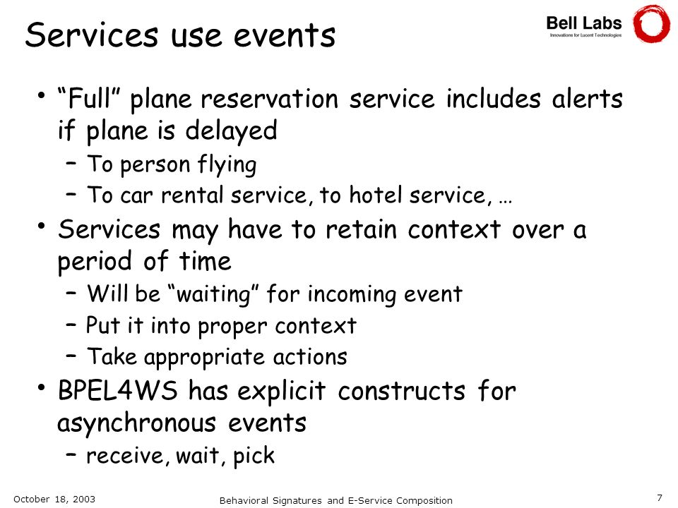 October 18, 2003 Behavioral Signatures and E-Service Composition 7 Services use events Full plane reservation service includes alerts if plane is dela