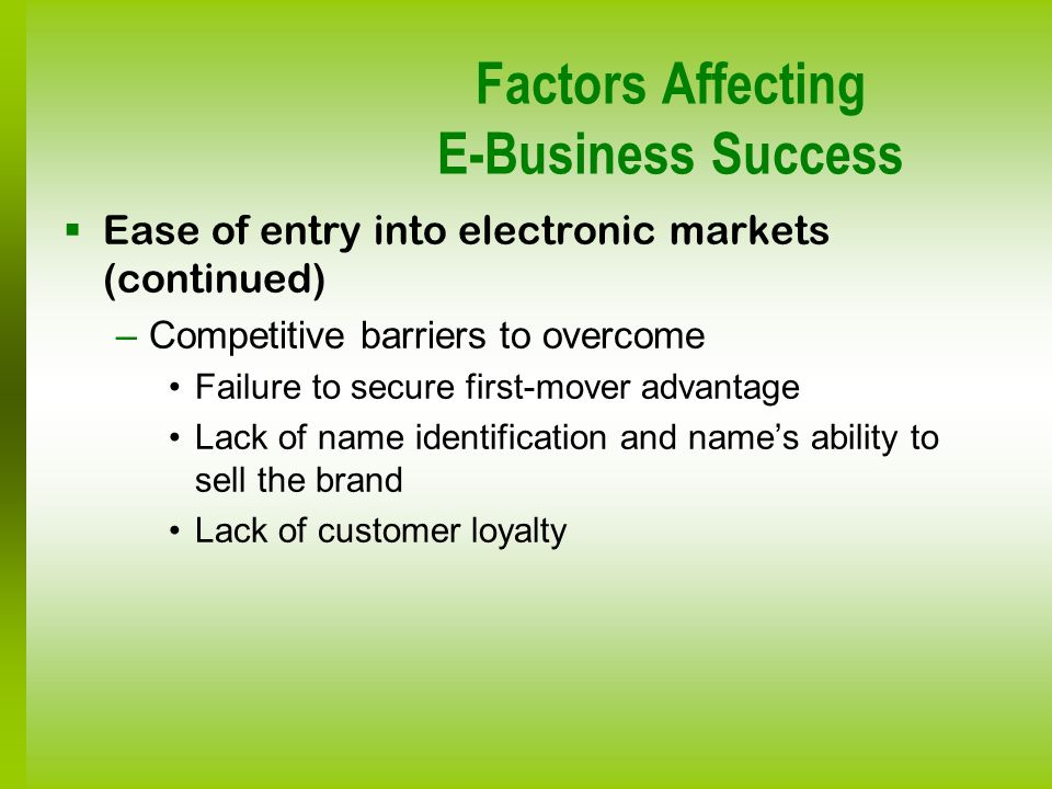 Factors Affecting E-Business Success Ease of entry into electronic markets (continued) –Competitive barriers to overcome Failure to secure first-mover