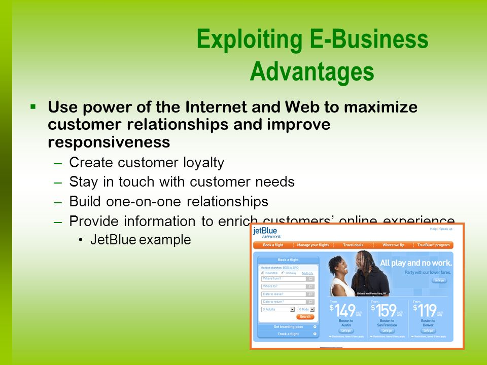 Exploiting E-Business Advantages Use power of the Internet and Web to maximize customer relationships and improve responsiveness –Create customer loya