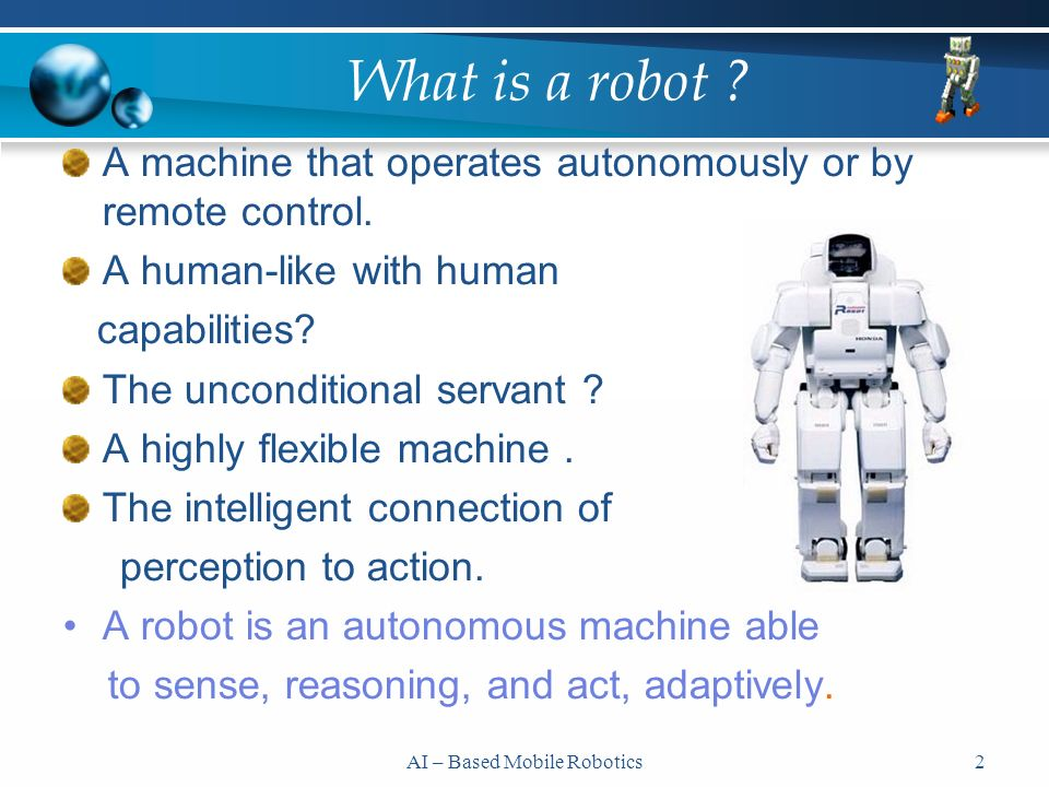 2 What is a robot . A machine that operates autonomously or by remote control.