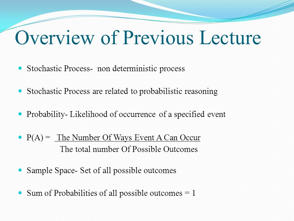 Overview of Previous Lecture Stochastic Process- non deterministic process Stochastic Process are related to probabilistic reasoning Probability- Likelihood of occurrence of a specified event P(A) = The Number Of Ways Event A Can Occur The total number Of Possible Outcomes Sample Space- Set of all possible outcomes Sum of Probabilities of all possible outcomes = 1