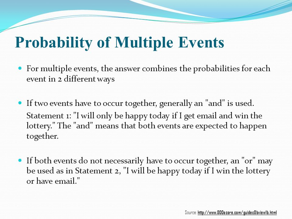 Probability of Multiple Events For multiple events, the answer combines the probabilities for each event in 2 different ways If two events have to occur together, generally an and is used.