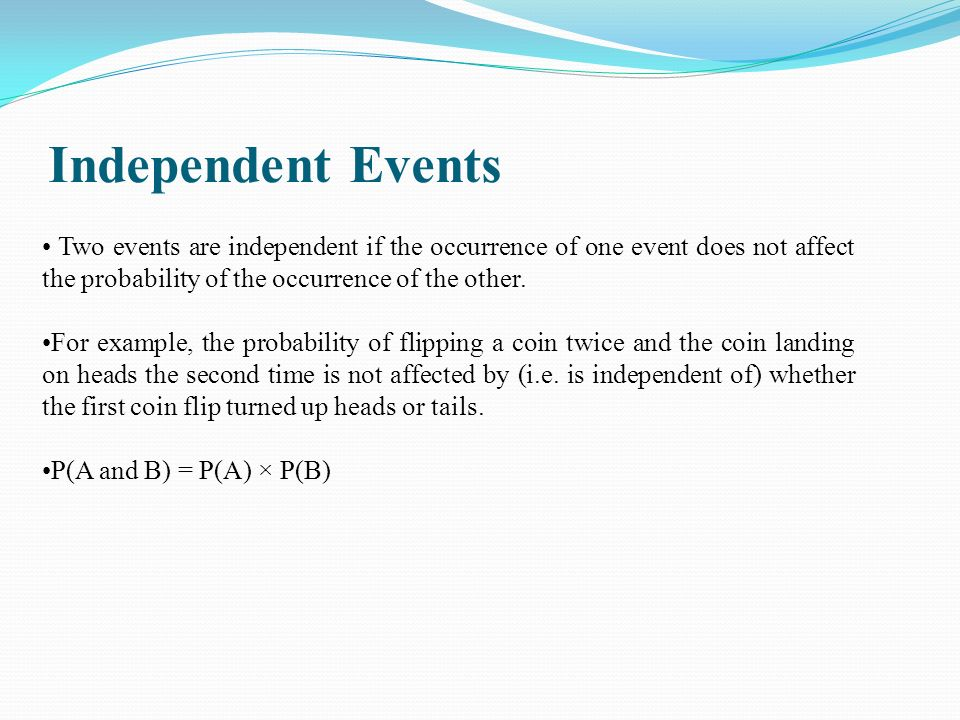 Two events are independent if the occurrence of one event does not affect the probability of the occurrence of the other. For example, the probability