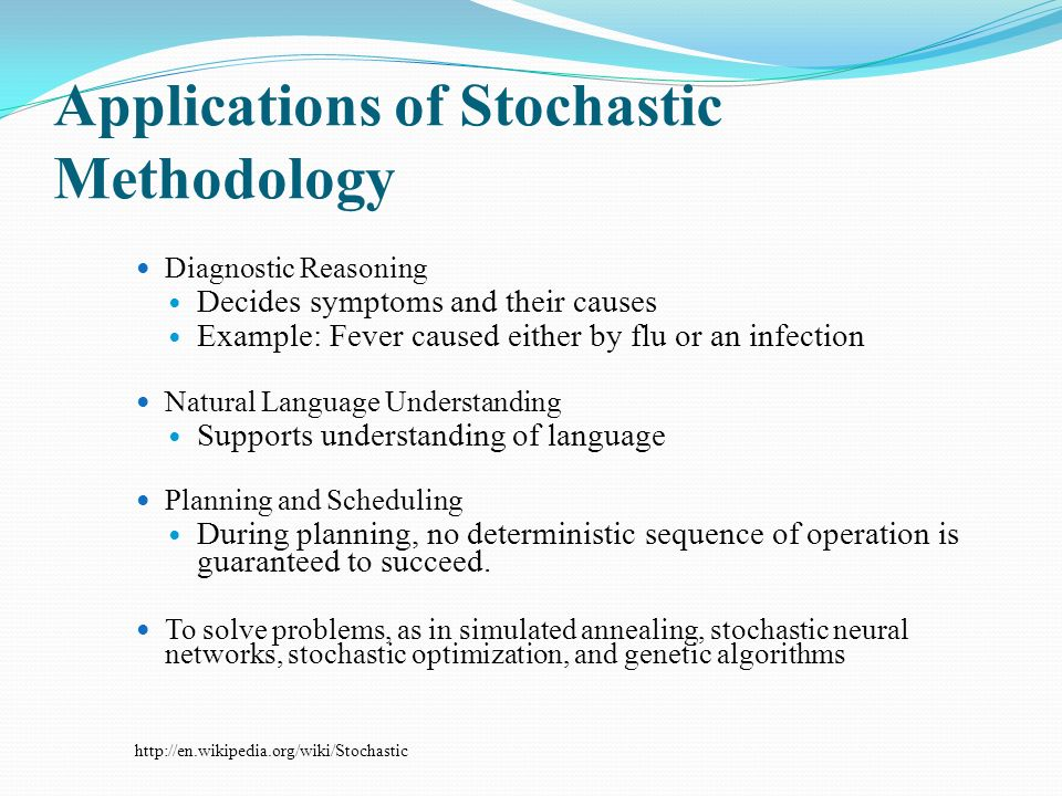 Applications of Stochastic Methodology Diagnostic Reasoning Decides symptoms and their causes Example: Fever caused either by flu or an infection Natural Language Understanding Supports understanding of language Planning and Scheduling During planning, no deterministic sequence of operation is guaranteed to succeed.