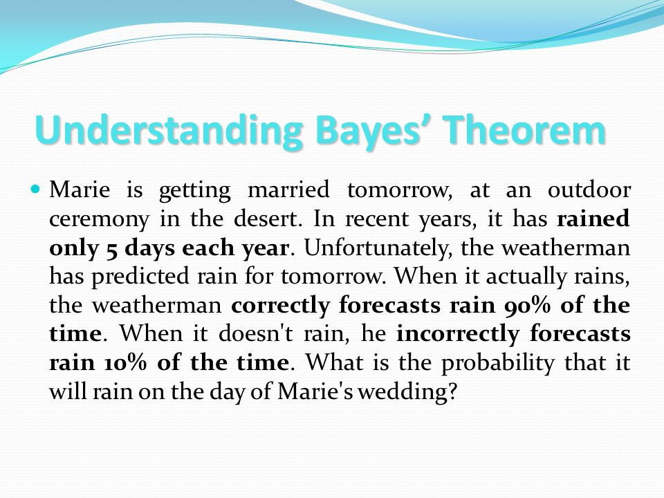 Understanding Bayes Theorem Marie is getting married tomorrow, at an outdoor ceremony in the desert. In recent years, it has rained only 5 days each y