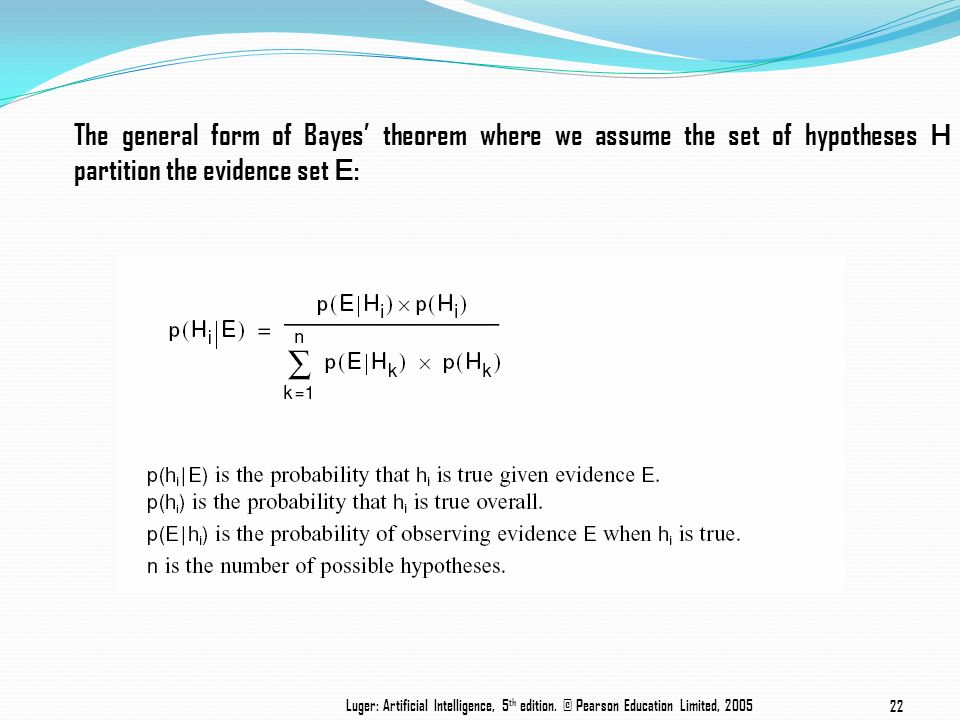 The general form of Bayes theorem where we assume the set of hypotheses H partition the evidence set E : Luger: Artificial Intelligence, 5 th edition.