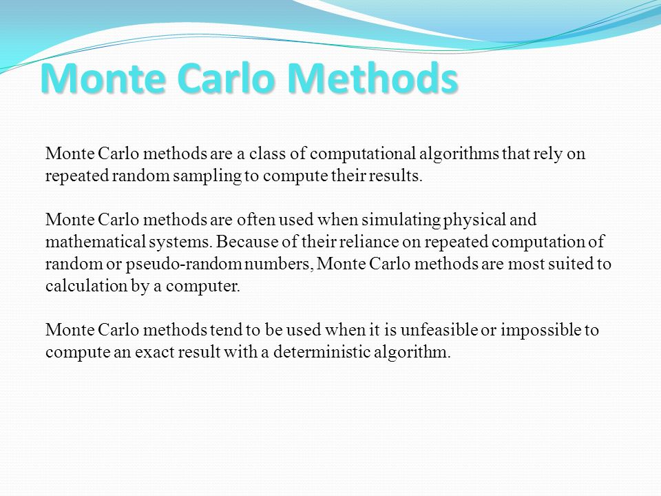 Monte Carlo Methods Monte Carlo methods are a class of computational algorithms that rely on repeated random sampling to compute their results. Monte