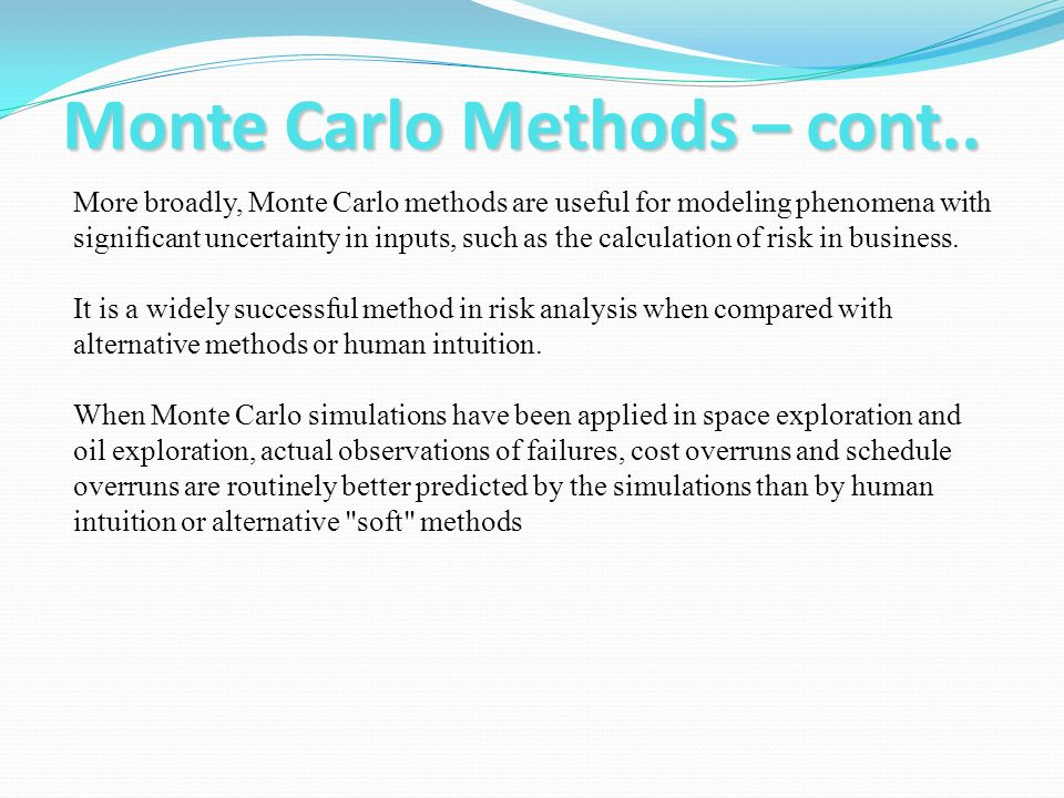 Monte Carlo Methods – cont.. More broadly, Monte Carlo methods are useful for modeling phenomena with significant uncertainty in inputs, such as the c