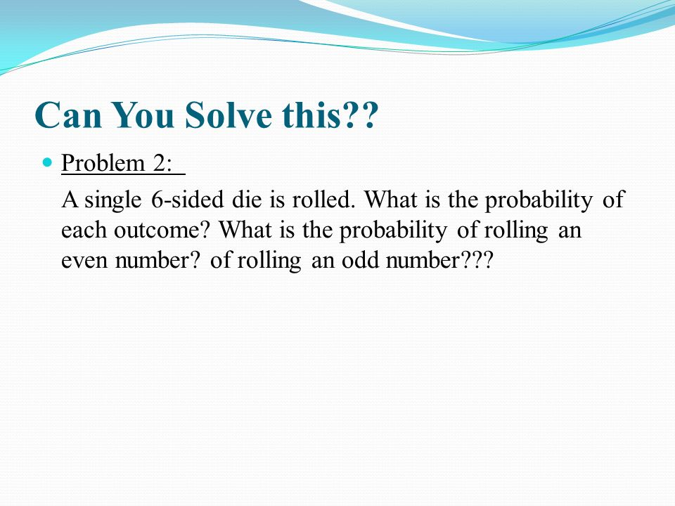 Can You Solve this?.Problem 2: A single 6-sided die is rolled.