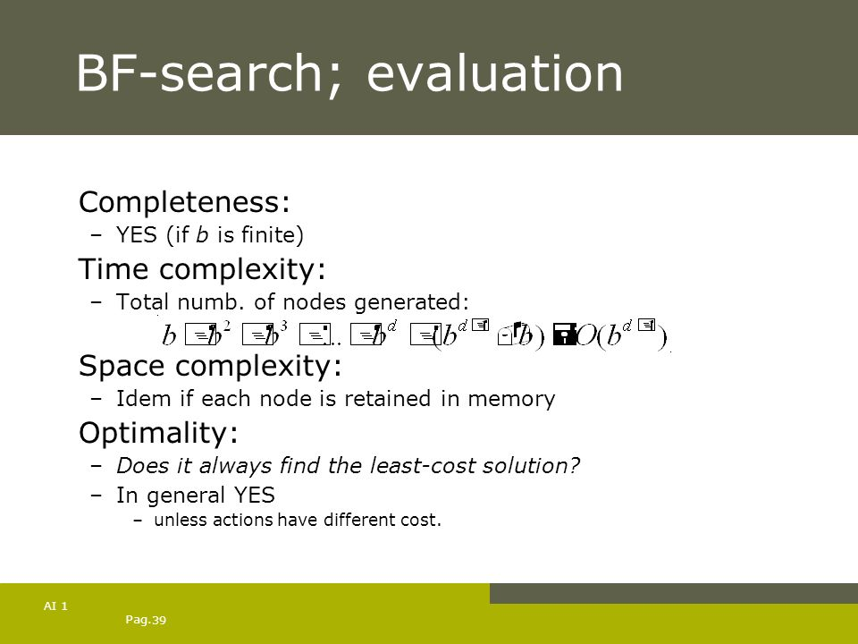 Pag. 39 AI 1 BF-search; evaluation Completeness: –YES (if b is finite) Time complexity: –Total numb. of nodes generated: Space complexity: –Idem if ea