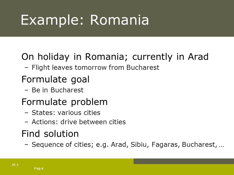 Pag. 4 AI 1 Example: Romania On holiday in Romania; currently in Arad –Flight leaves tomorrow from Bucharest Formulate goal –Be in Bucharest Formulate
