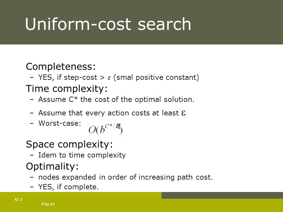 Pag. 42 AI 1 Uniform-cost search Completeness: –YES, if step-cost > (smal positive constant) Time complexity: –Assume C* the cost of the optimal solut