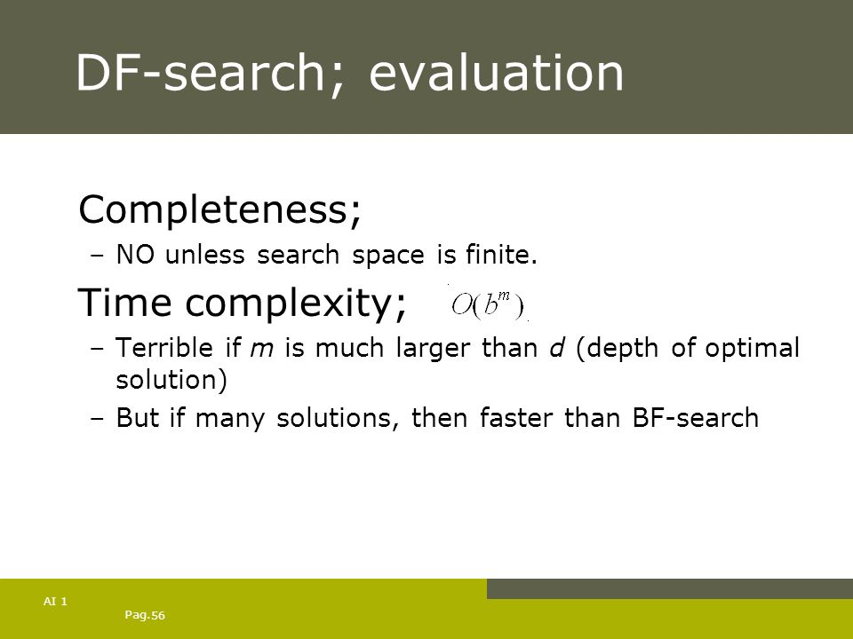 Pag. 56 AI 1 DF-search; evaluation Completeness; –NO unless search space is finite. Time complexity; –Terrible if m is much larger than d (depth of op
