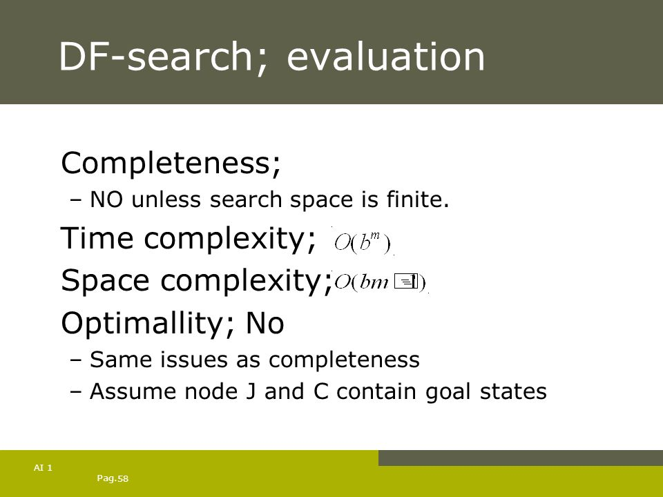 Pag. 58 AI 1 DF-search; evaluation Completeness; –NO unless search space is finite. Time complexity; Space complexity; Optimallity; No –Same issues as