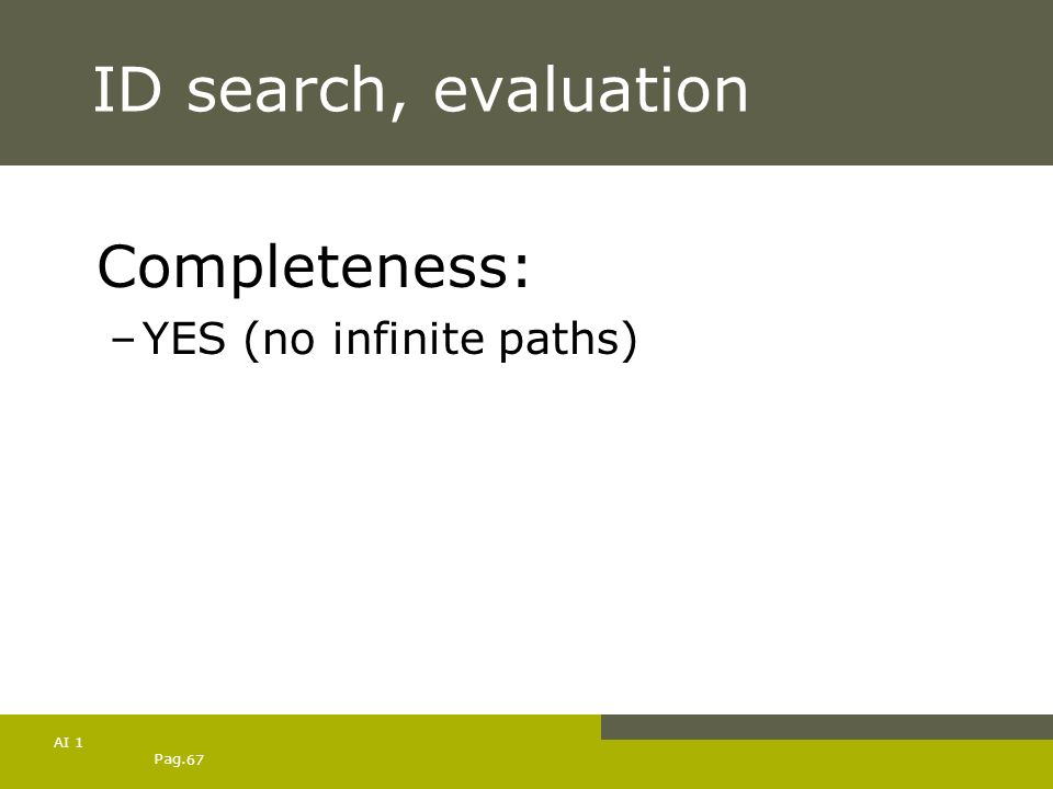 Pag. 67 AI 1 ID search, evaluation Completeness: –YES (no infinite paths)