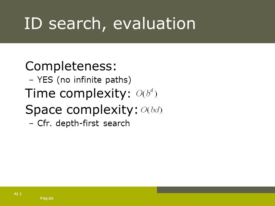 Pag. 69 AI 1 ID search, evaluation Completeness: –YES (no infinite paths) Time complexity : Space complexity: –Cfr. depth-first search