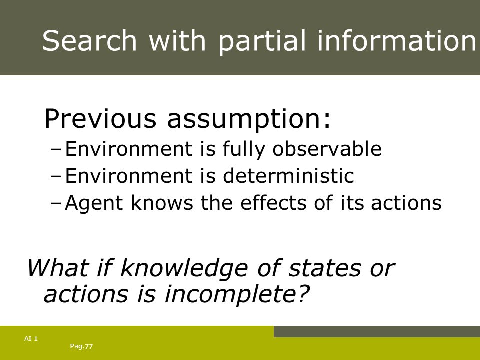 Pag. 77 AI 1 Search with partial information Previous assumption: –Environment is fully observable –Environment is deterministic –Agent knows the effe