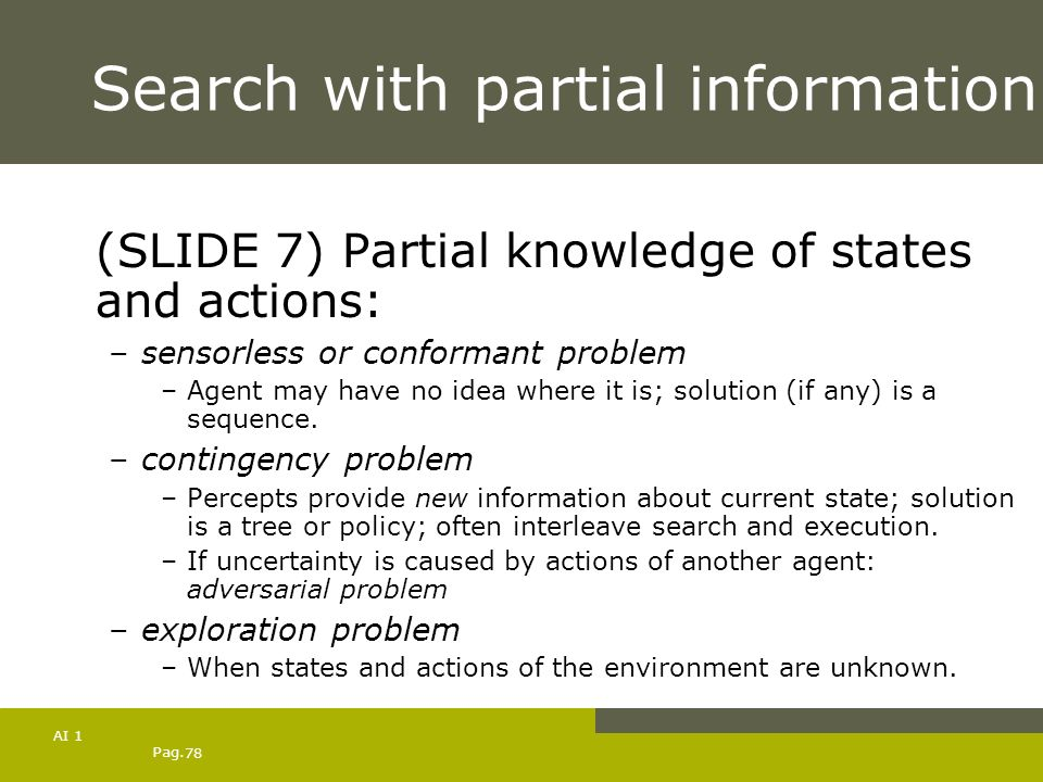 Pag. 78 AI 1 Search with partial information (SLIDE 7) Partial knowledge of states and actions: –sensorless or conformant problem –Agent may have no i