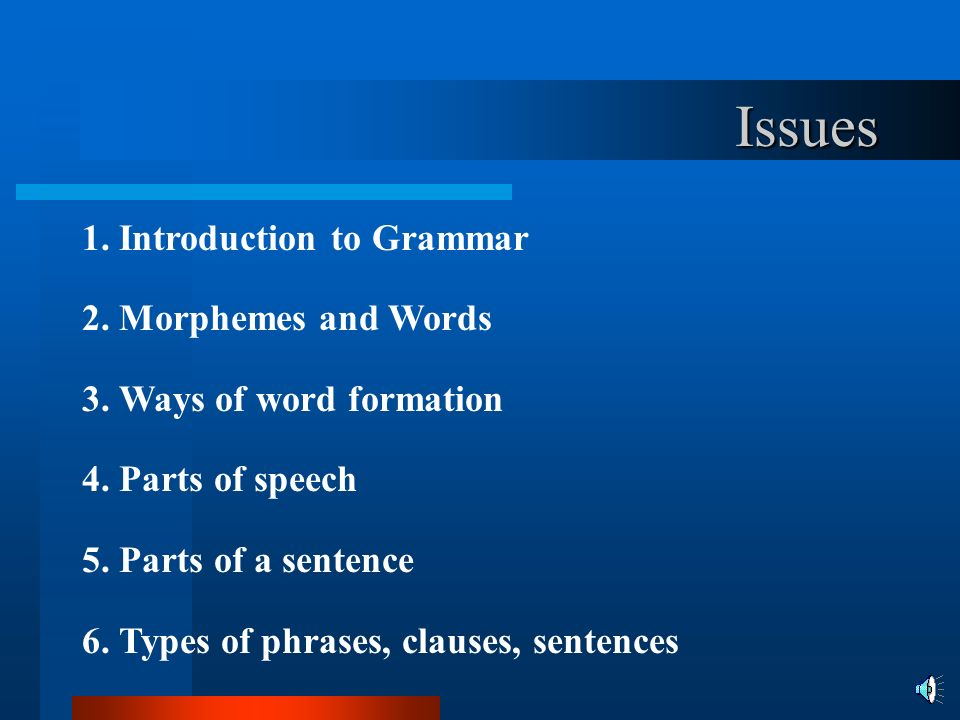 Issues 1. Introduction to Grammar 2. Morphemes and Words 3. Ways of word formation 4. Parts of speech 5. Parts of a sentence 6. Types of phrases, clau