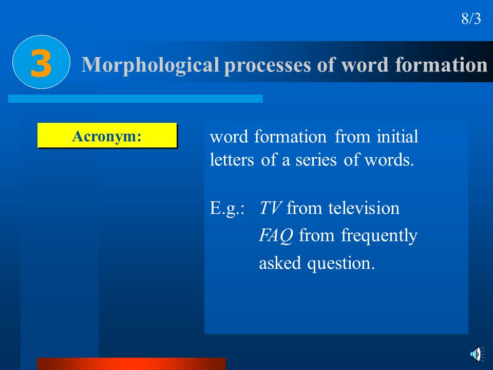 Acronym: word formation from initial letters of a series of words. E.g.: TV from television FAQ from frequently asked question. Morphological processe