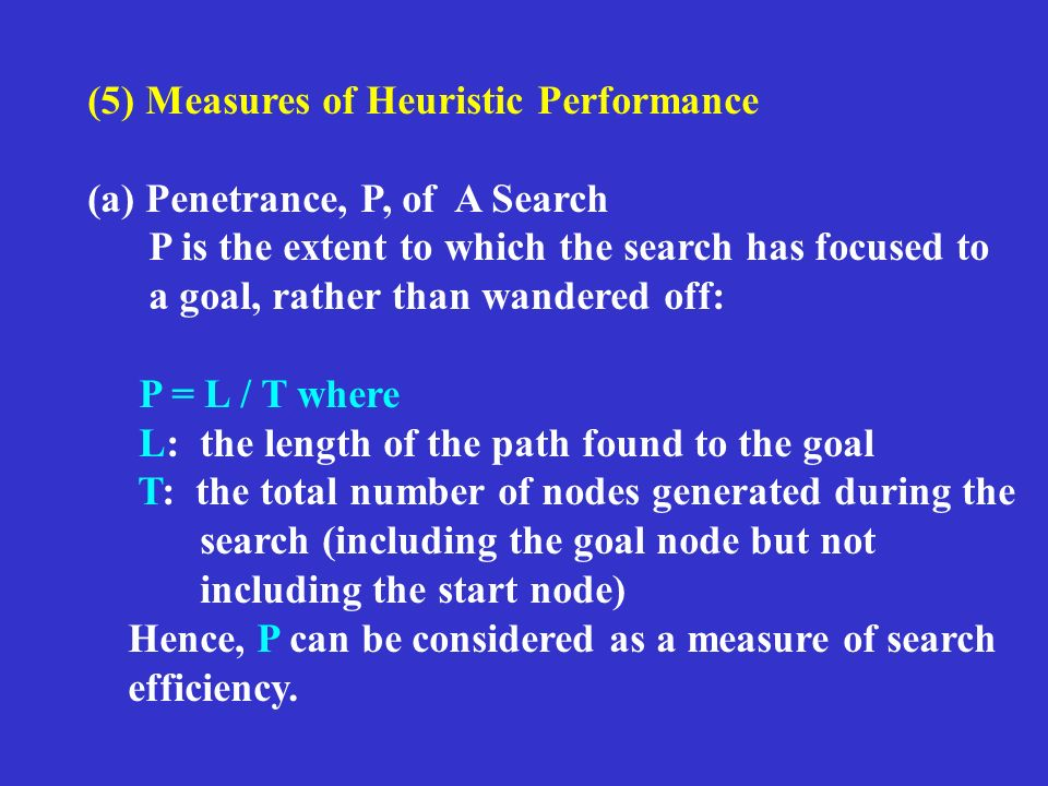 (5) Measures of Heuristic Performance (a) Penetrance, P, of A Search P is the extent to which the search has focused to a goal, rather than wandered off: P = L / T where L: the length of the path found to the goal T: the total number of nodes generated during the search (including the goal node but not including the start node) Hence, P can be considered as a measure of search efficiency.