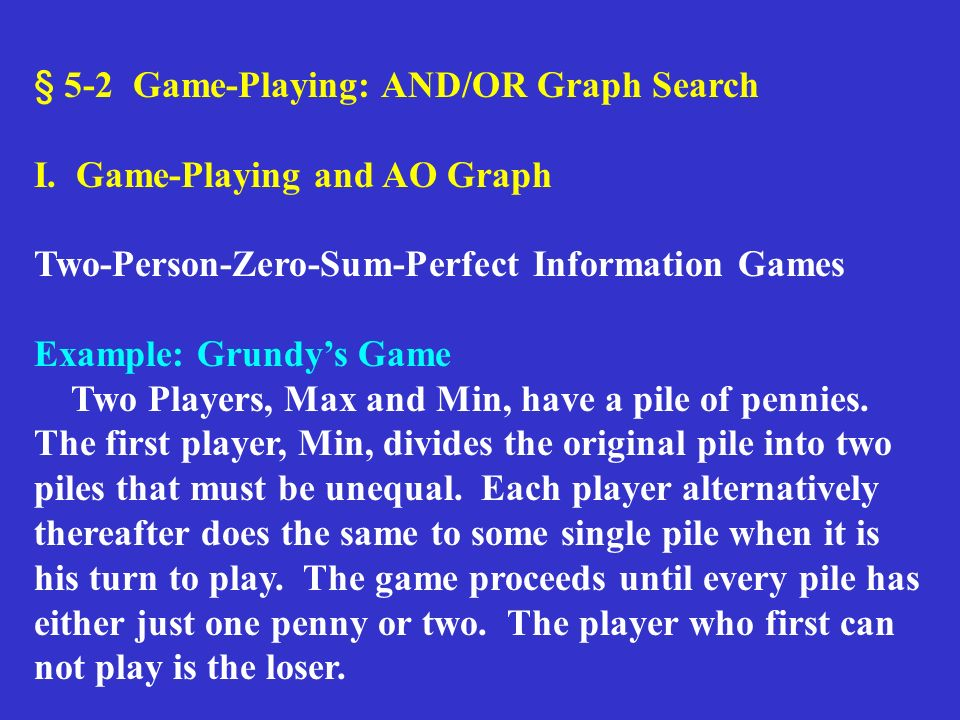 § 5-2 Game-Playing: AND/OR Graph Search I. Game-Playing and AO Graph Two-Person-Zero-Sum-Perfect Information Games Example: Grundys Game Two Players,