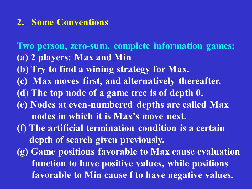 2. Some Conventions Two person, zero-sum, complete information games: (a) 2 players: Max and Min (b) Try to find a wining strategy for Max. (c) Max mo