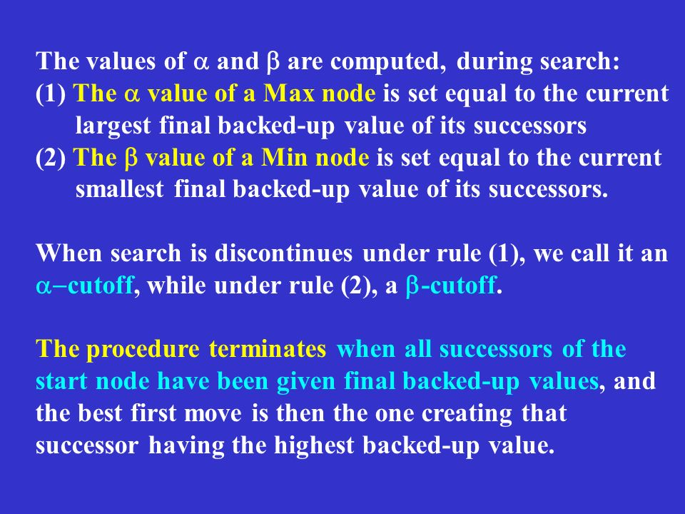 The values of and are computed, during search: (1) The value of a Max node is set equal to the current largest final backed-up value of its successors (2) The value of a Min node is set equal to the current smallest final backed-up value of its successors.