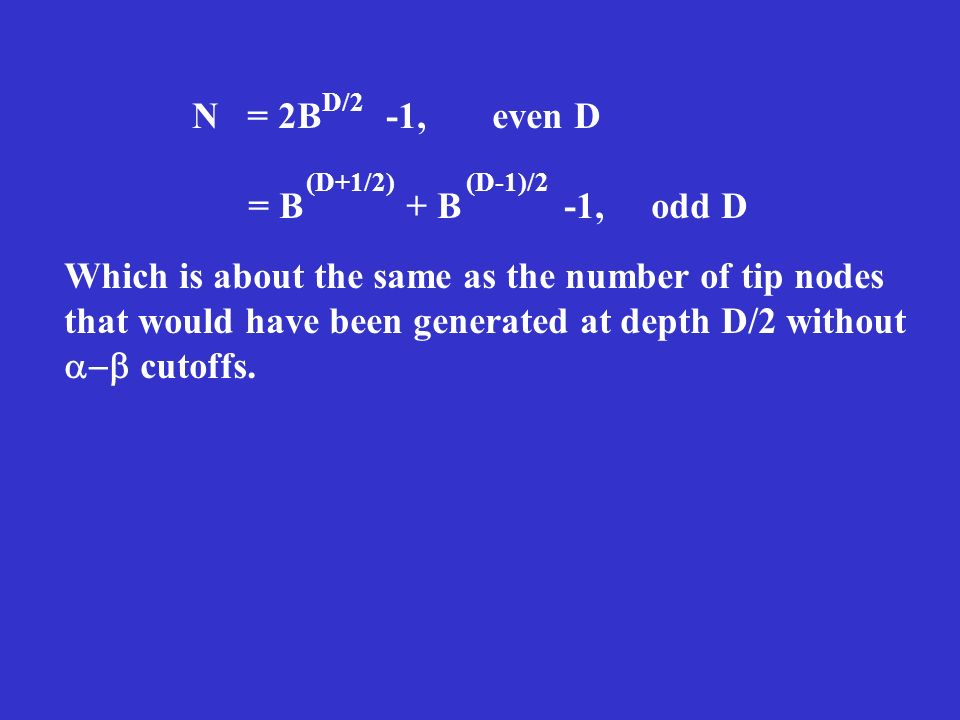N = 2B -1, even D = B + B -1, odd D D/2 (D+1/2)(D-1)/2 Which is about the same as the number of tip nodes that would have been generated at depth D/2