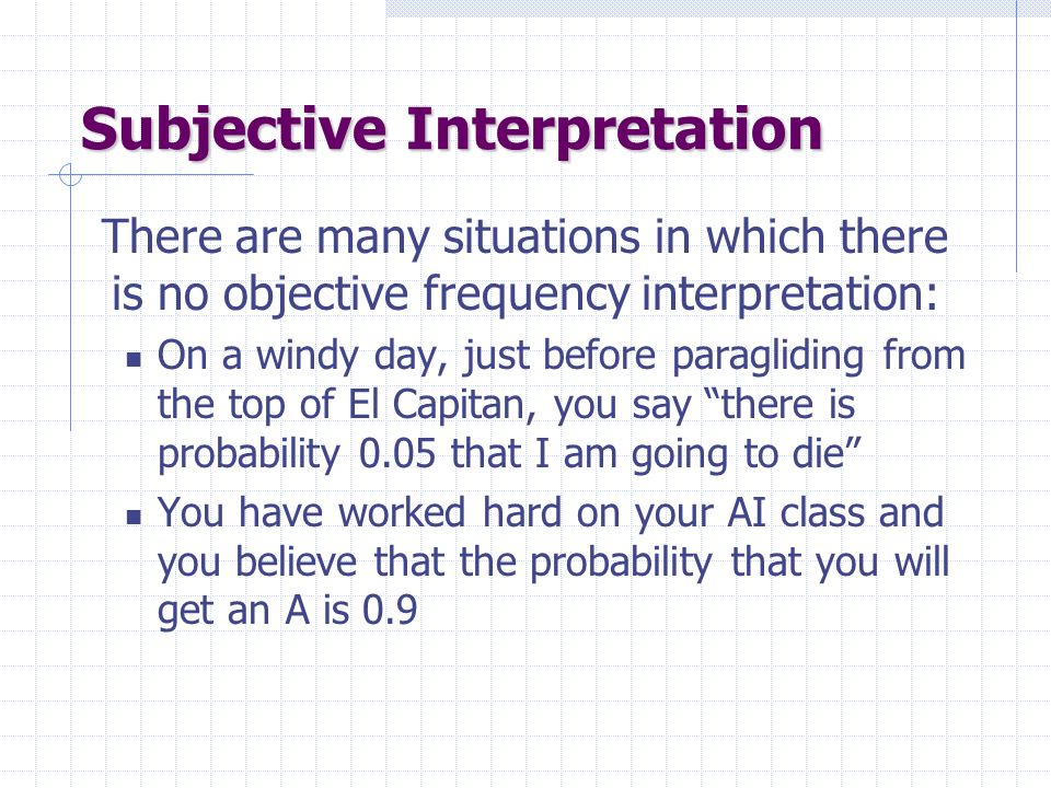 Subjective Interpretation There are many situations in which there is no objective frequency interpretation: On a windy day, just before paragliding from the top of El Capitan, you say there is probability 0.05 that I am going to die You have worked hard on your AI class and you believe that the probability that you will get an A is 0.9