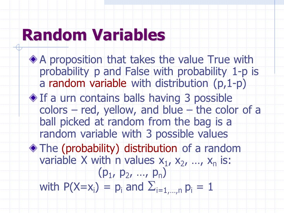 Random Variables A proposition that takes the value True with probability p and False with probability 1-p is a random variable with distribution (p,1-p) If a urn contains balls having 3 possible colors – red, yellow, and blue – the color of a ball picked at random from the bag is a random variable with 3 possible values The (probability) distribution of a random variable X with n values x 1, x 2, …, x n is: (p 1, p 2, …, p n ) with P(X=x i ) = p i and i=1,…,n p i = 1