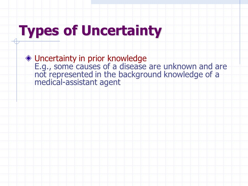 Types of Uncertainty Uncertainty in prior knowledge E.g., some causes of a disease are unknown and are not represented in the background knowledge of a medical-assistant agent