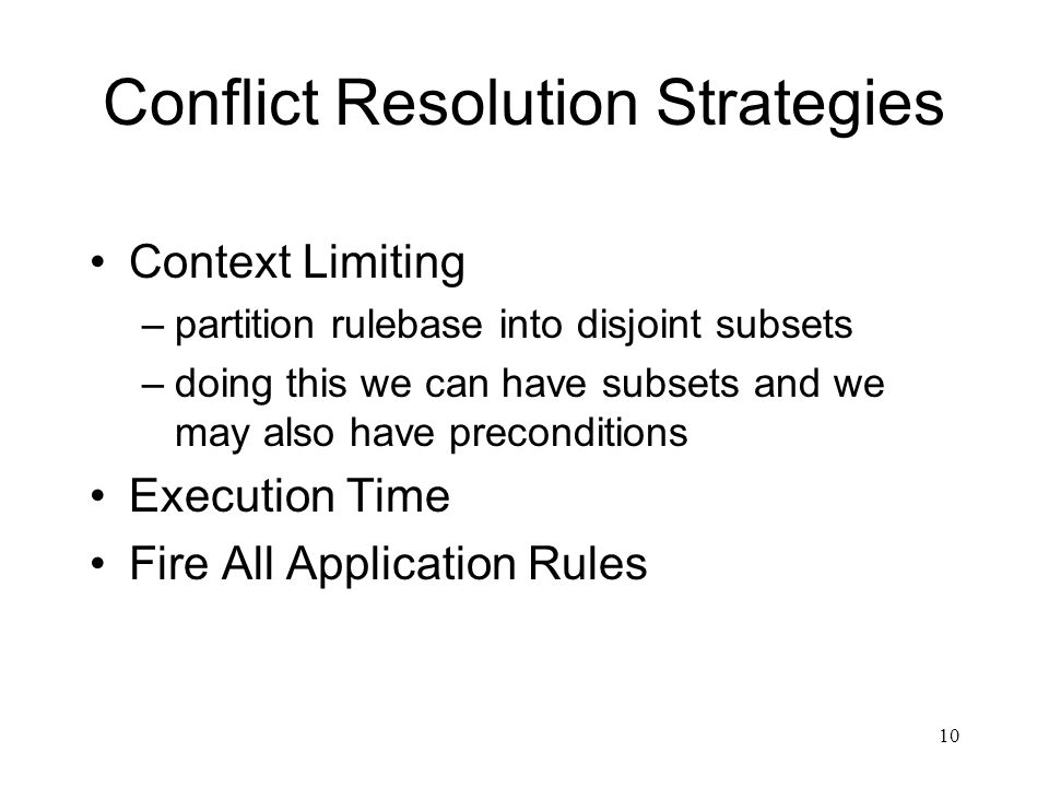 10 Conflict Resolution Strategies Context Limiting –partition rulebase into disjoint subsets –doing this we can have subsets and we may also have prec