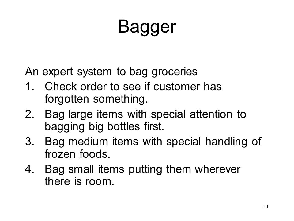 11 Bagger An expert system to bag groceries 1.Check order to see if customer has forgotten something. 2.Bag large items with special attention to bagg