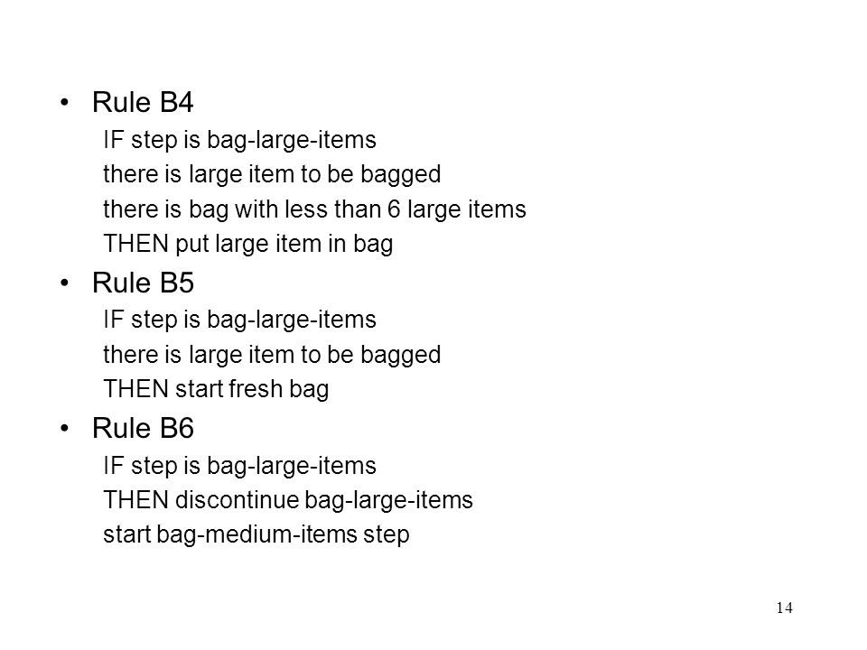 14 Rule B4 IF step is bag-large-items there is large item to be bagged there is bag with less than 6 large items THEN put large item in bag Rule B5 IF