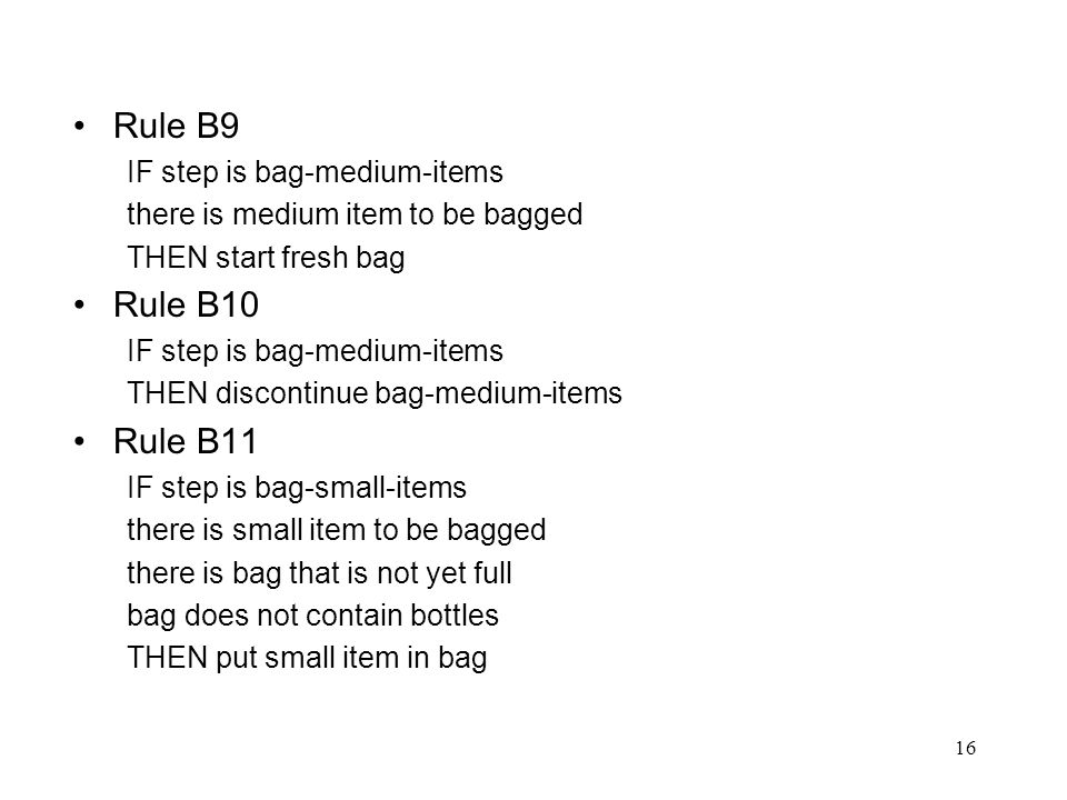 16 Rule B9 IF step is bag-medium-items there is medium item to be bagged THEN start fresh bag Rule B10 IF step is bag-medium-items THEN discontinue ba